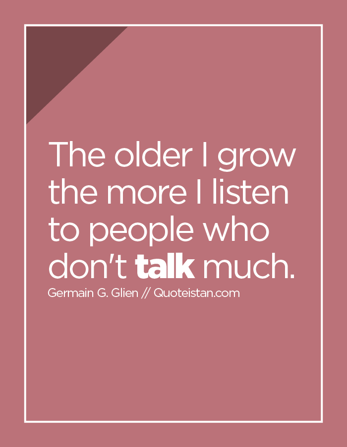 The older I grow the more I listen to people who don't talk much.
