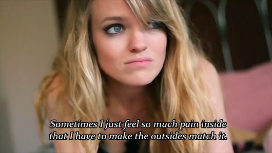 """Sometimes I just feel so much pain inside that I have to make the outsides match it."""