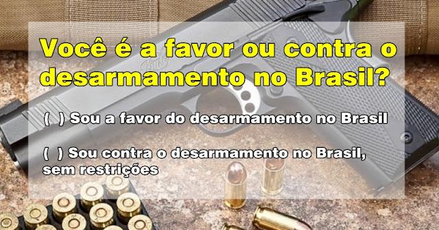 (  ) Sou a favor do desarmamento no Brasil  (  ) Sou contra o desarmamento no Brasil, sem restrições