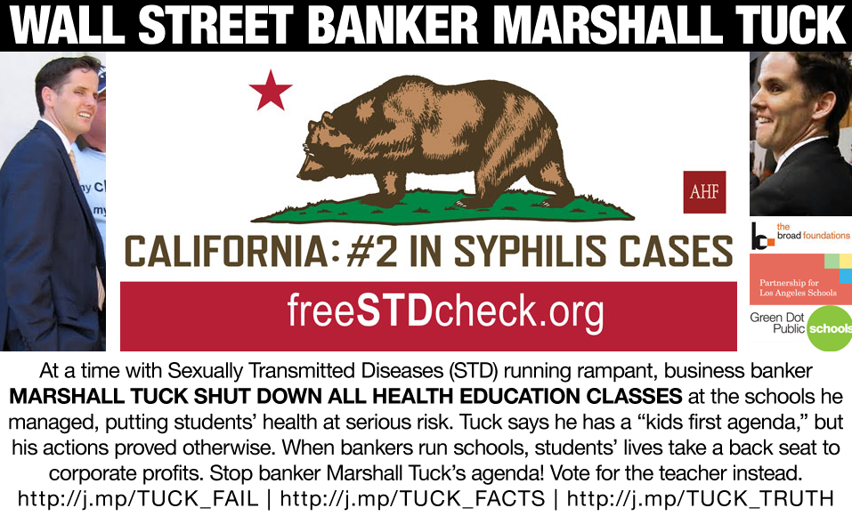 "At a time with Sexually Transmitted Diseases (STD) running rampant, business banker Marshall Tuck shut down all HEALTH EDUCATION classes at the schools he managed, putting students' health at serious risk. Tuck says he has a ""kids first agenda,"" but his actions proved otherwise. When bankers run schools, students' lives take a back seat to corporate profits. Stop banker Marshall Tuck's agenda! Vote for the teacher instead."