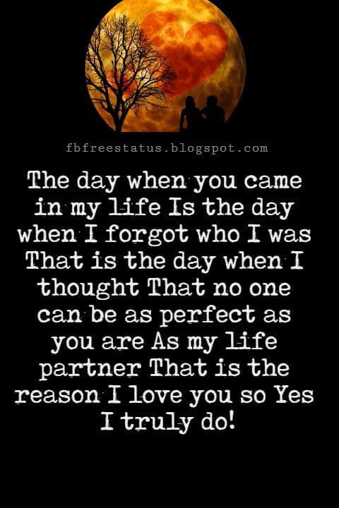 Love You Messages, The day when you came in my life Is the day when I forgot who I was That is the day when I thought That no one can be as perfect as you are As my life partner That is the reason I love you so Yes I truly do!