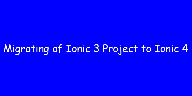 Migrating of an existing application from Ionic 3 to 4 | All