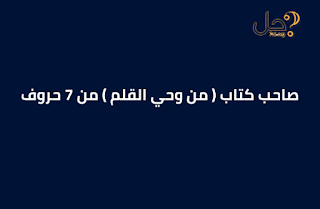 صاحب كتاب ( من وحي القلم ) من 7 حروف لغز 35 فطحل