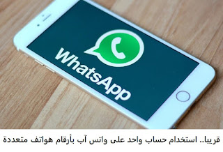 قريبا استخدام حساب واحد على واتس آب بأرقام هواتف متعددة