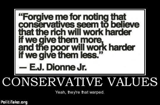 E. J. Dionne:  Forgive me for noting that conservatives believe the rich will work harder if we give them more, and the poor will work harder if we give them less.