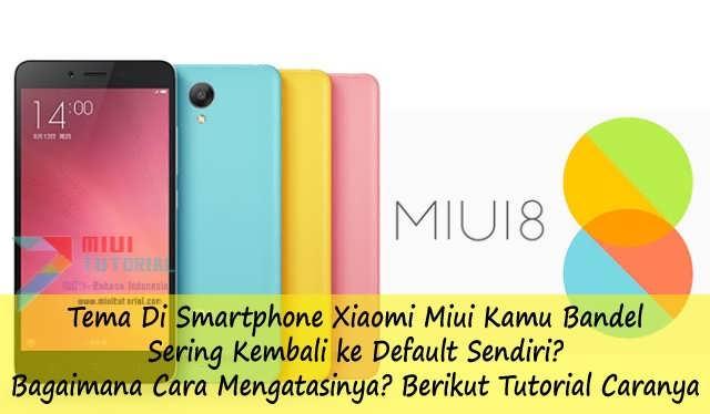 Tema Di Smartphone Xiaomi Miui Kamu Bandel Sering Kembali ke Default Sendiri? Bagaimana Cara Mengatasinya? Berikut Tutorial Caranya