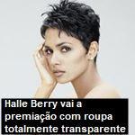 Halle Berry vai a premiação com roupa totalmente transparente