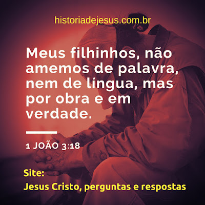 João 3:18 Não amemos de palavra, nem de língua, mas por obra e em verdade