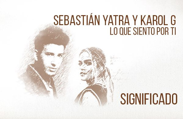Lo Que Siento Por Ti significado de la canción Sebastián Yatra Karol G.