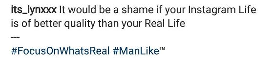 """c - """"It would be a shame if your Instagram life is of better quality than your real life"""" - Lynxxx"""
