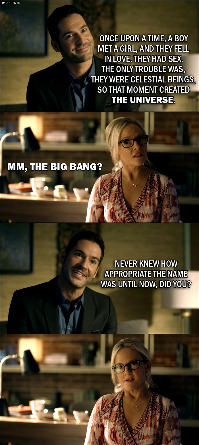 13 Best Lucifer Quotes from Everything's Coming Up Lucifer (2x01) - Lucifer Morningstar: Once upon a time, a boy met a girl, and they fell in love. They had sex. The only trouble was, they were celestial beings, so that moment created the universe. Dr. Linda: Mm, the Big Bang? Lucifer Morningstar: Never knew how appropriate the name was until now, did you?