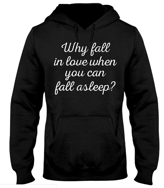 Why Fall In Love When You Can Fall Asleep T Shirts Hoodie