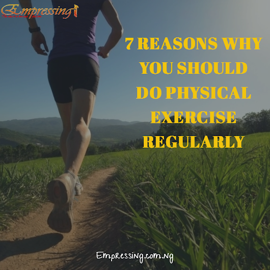 7 REASONS WHY YO SHOULD DO PHYSICAL EXERCISE REGULARLY