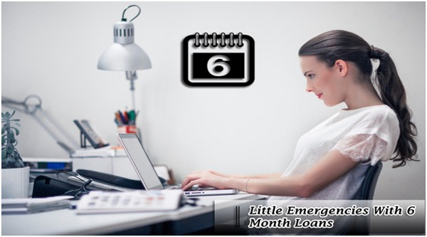Be Prepared For Little Emergencies with 6 Month Loans