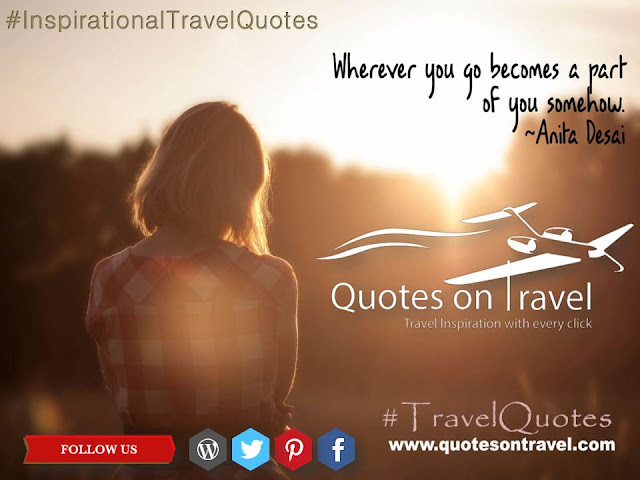 Wherever you go becomes a part of you somehow. - Travel Quote by Anita Desai