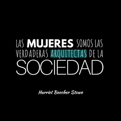 """Harriet Beecher Stowe formuló esta frase. """"Las mujeres somos las verdaderas arquitectas de la sociedad""""."""