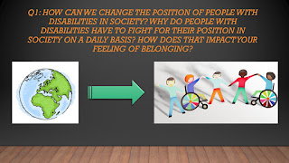 Q1: How can we change the position of people with disabilities in society? Why do people with disabilities have to fight for their position in society on a daily basis? How does that impact your feeling of belonging?
