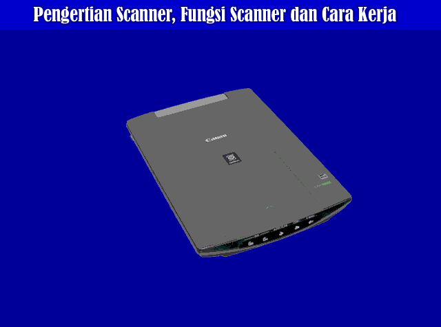 Pengertian Scanner, Fungsi Scanner, Jenis Scanner dan Cara Kerja Scanner