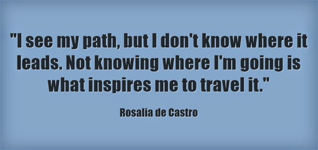 I see my path, but I don't know where it leads. Not knowing where I'm going is what inspires me to travel it.