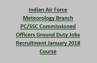 Indian Air Force Meteorology Branch PC/SSC Commissioned Officers Ground Duty Jobs Recruitment January 2018 Course Last Date 17-02-2017