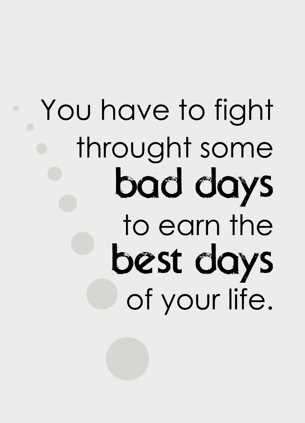 Quote of the Day :: You habe to fight throught some bad days to earn the best days of your life