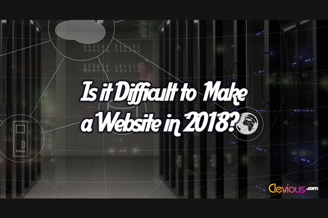 Is it Difficult to Make a Website in 2018?