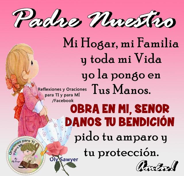 PADRE NUESTRO  Mi Hogar, mi Familia y toda mi Vida, yo la pongo en  Tus Manos.  OBRE EN MÍ, SEÑOR. DANOS TU BENDICIÓN, pido tu amparo  y tu protección.  Amén!