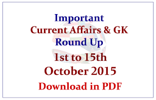 Important Current Affairs and GK Round Up- 1st to 15th October 2015- Download in PDF