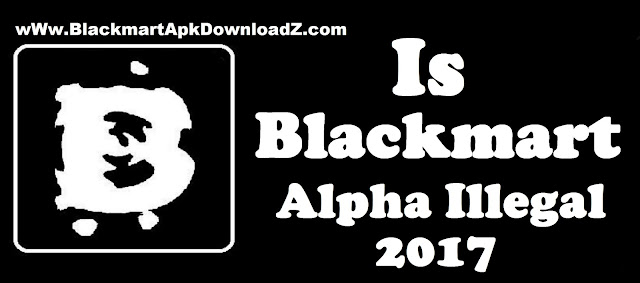 Is Blackmart Alpha Illegal To use 2017
