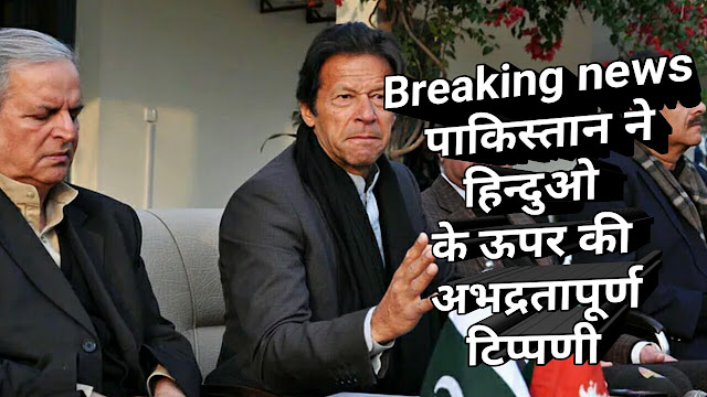 Breaking news पाकिस्तान ने हिन्दुओ के ऊपर की अभद्रतापूर्ण टिप्पणी