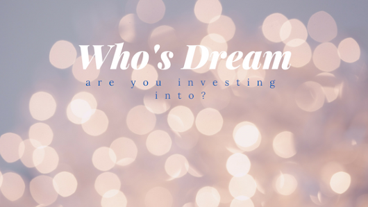 Who's dream are you investing into?