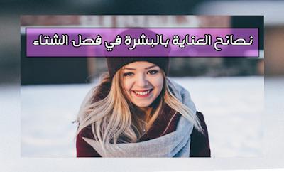 نصائح مفيدة للعناية بالبشرة في فصل الشتاء