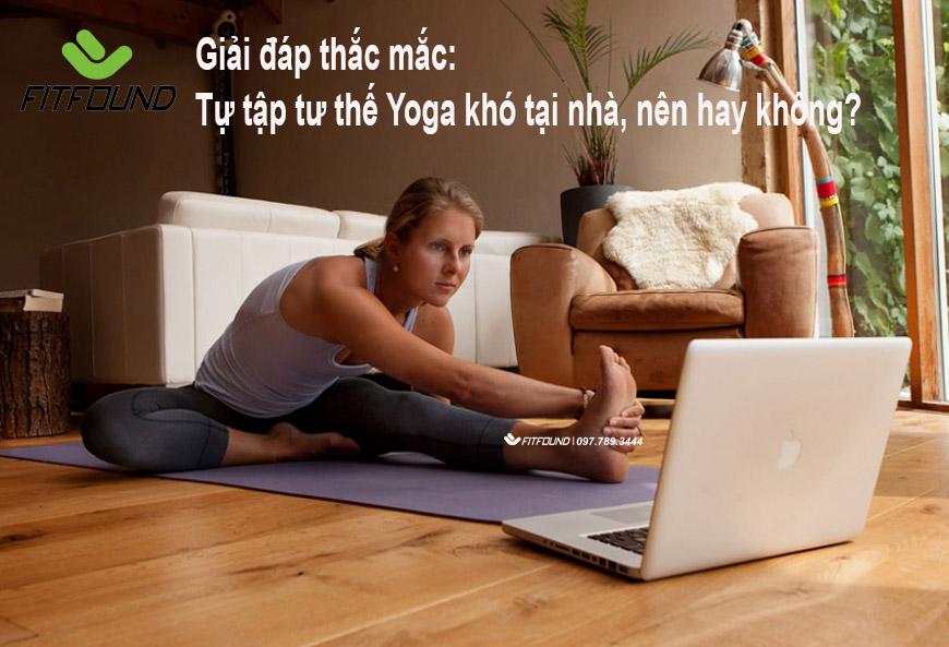 giai-dap-thac-mac-tu-tap-tu-the-yoga-kho-tai-nha-nen-hay-khong