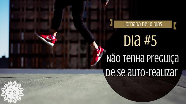 Não tenha preguiça de se auto-realizar - JORNADA DE 10 DIAS - DIA #5