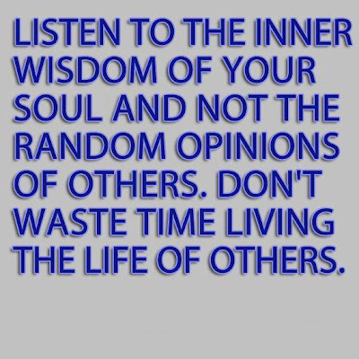 Listen To The Inner Wisdom Of Your Soul And Not The Random Opinions