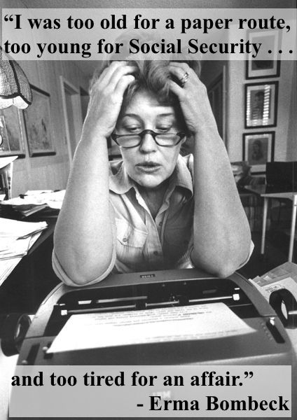 I was too old for a paper route, too young for an Social Security and too tired for an affair. Erma Bombeck sitting at her typewriter. marchmatron.com