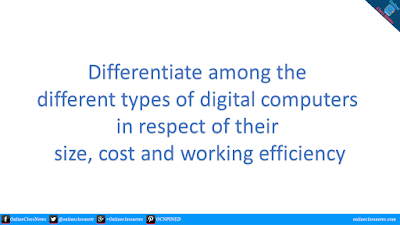 Differentiate among the different types of digital computers in respect of their size, cost and working efficiency