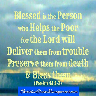 Blessed is the person who helps the poor for the Lord will deliver them from trouble, preserve them from death and bless them. Psalm 41:1-3