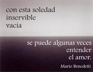 """""""Con esta soledad inservible vacía se puede algunas veces entender el amor."""" Mario Benedetti"""