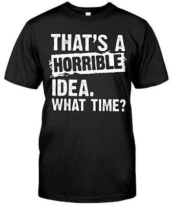That's A Horrible Idea What Time T Shirt