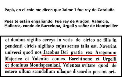 Papá, en el colegio me dicen que Jaime I fue rey de Cataluña, pues te están engañando, fue rey de Aragón, Valencia, Mallorca, conde de Barcelona, Urgell ,señor de Montpellier