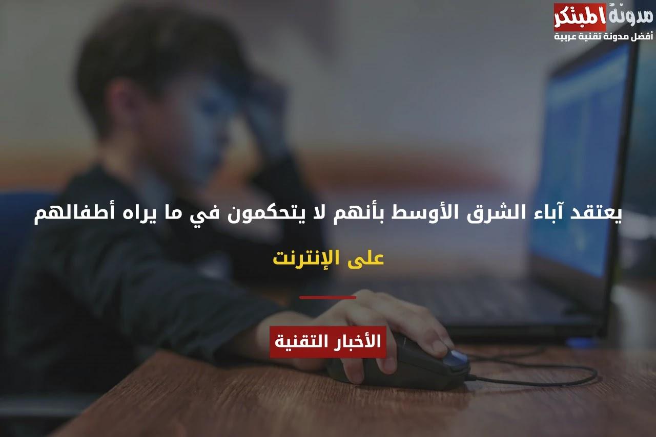 يعتقد آباء الشرق الأوسط بأنهم لا يتحكمون في ما يراه أطفالهم على الإنترنت