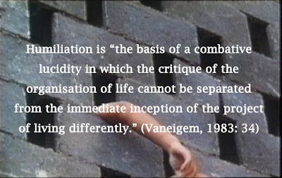 "Humiliation is ""the basis of a combative lucidity in which the critique of the organisation of life cannot be separated from the immediate inception of the project of living differently."" (Vaneigem, 1983: 34)"
