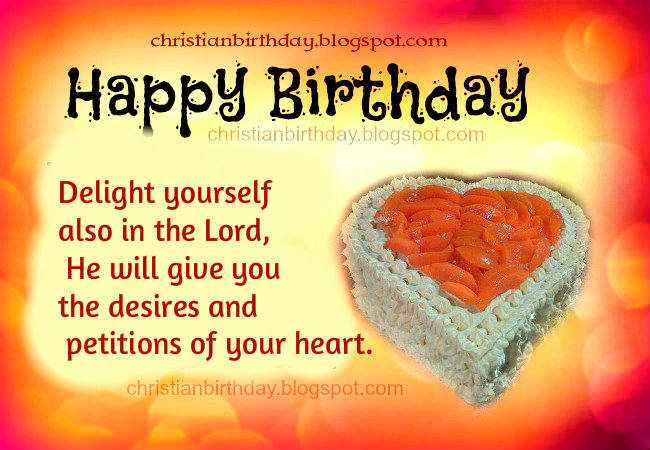 Happy Birthday. Delight yourself in the Lord. free images with christian messages for birthday. Free birthday cards for my son, daughter, friend, God blessings, scriptures for bday. Good wishes, verses.