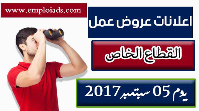 اعلان عن عروض عمل للقطاع الخاص ليوم 05 سبتمبر 2017