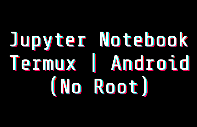 Jupyter notebook in Android | Termux [No Root]