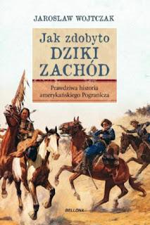 Jak zdobyto Dziki Zachód. Prawdziwa historia podboju - Jarosław Wojtczak