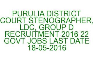 PURULIA DISTRICT COURT STENOGRAPHER, LDC, GROUP D RECRUITMENT 2016 22 GOVT JOBS LAST DATE 18-05-2016