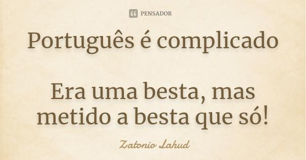 Português é complicado : Era uma besta, mas metido a besta que só