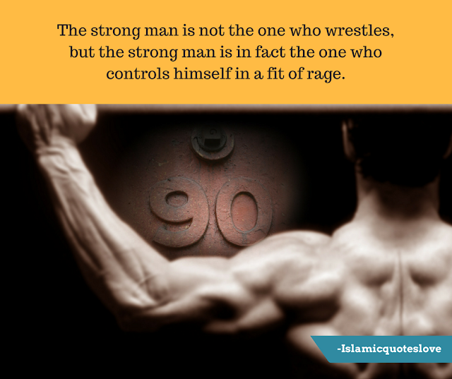 The strong man is not the one who wrestles, but the strong man is in fact the one who controls himself in a fit of rage.
